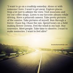 """""""I want to go on a roadtrip someday. Alone or with someone I love. I want to get away. Explore places. Stop a lot just to admire the view. Visit museums and try out coffee shops. Listen to my favorite"""