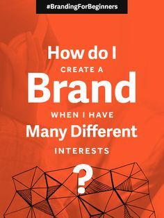 Branding For Beginners: How Do I Create A Brand When I Have Many Different Interests?