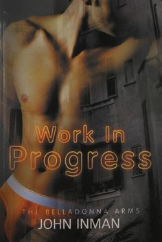 Work in Progress by John Inman. A Belladonna Arms Novel Dumped by his lover, Harlie Rose ducks for cover in the Belladonna Arms, a seedy apartment building perched high on a hill in downtown San Diego. What he doesn't know is that the Belladonna Arms has a reputation for romance―and Harlie is about to become its next victim. Finding a job at a deli up the street, Harlie meets Milan, a gorgeous but cranky baker. Unaware that Milan is suffering the effects of a broken heart just as Harlie…