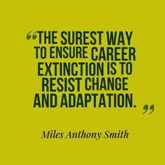 The surest way to ensure career extinction is to resist change and adaptation.