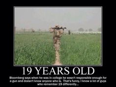 19 years old: Bloomberg says when he was in college he wasn't responsible enough for a gun and doesn't know anyone who is. That's funny, I know a lot of guys who remember 19 differently...
