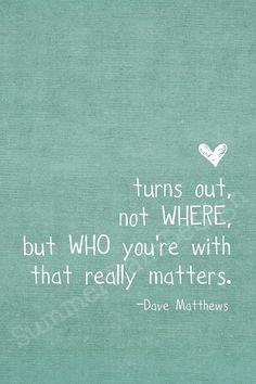 """Turns out, not WHERE, but WHO you're with that really matters."" -Dave Matthews Words Quotes, Cute Quotes, Funny Quotes, Best Quotes, Wise Words, Favorite Quotes, Sayings, Famous Quotes, Amazing Quotes"