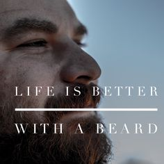 Life is better with a beard. Don't you agree?