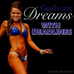 """Goal setting. When you set a deadline you're much more likely to reach your goal. Pick a date, tell people about it for accountability and GET MOVING! "" -Cristina McDaniel  NPC Competitor, Online Trainer, Personal Trainer, Mom & Wife"