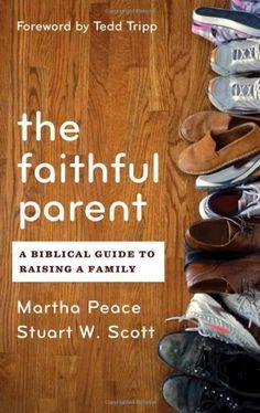 The Faithful Parent: A Biblical Guide to Raising a Family by Martha Peace & Stuart Scott