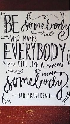 be somebody who makes everybody feel like a somebody // kid president #favorite