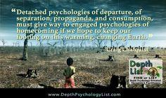 We need engaged psychologies of homecoming.... ~Craig Chalquist, PhD