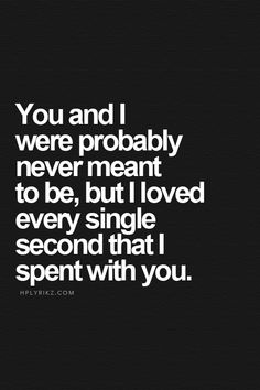 I totally loved every second I spent with you I miss you so badly but it's your choice to stay away.