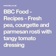 BBC Food - Recipes - Fresh pea, courgette and parmesan rosti with tangy tomato dressing
