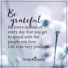 Sweet words of truth ღ Be grateful for every second of every day that you get to spend with the people you love. Life is so very precious. Great Quotes, Me Quotes, Inspirational Quotes, Motivational, Qoutes, Crush Quotes, Happy Quotes, Life Is Short Quotes, Bible Quotes