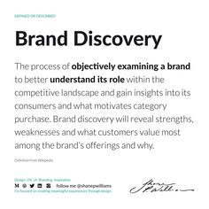 Brand Discovery: The process of objectively examining a brand to better understand its role within the competitive landscape and gain insights into its consumers and what motivates category purchase. Brand discovery will reveal strengths, weaknesses and what customers value most among the brand's offerings and why. Definitions, Gain, Discovery, Insight, Wellness, Motivation, Landscape, Scenery, Corner Landscaping