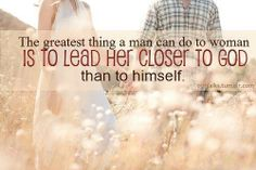 The greatest thing a man can do for a woman is lead her closer to GOD than to himself.