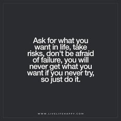 Deep Life Quotes: Ask for what you want in life, take risks, don't be afraid of failure, you will never get what you want if you never try, so just do it.