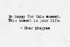 """Be happy for this moment. This moment is your life"" -Omar Khayyam"