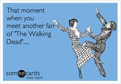 That moment when you meet another fan of 'The Walking Dead'. #someecards #funnyecards