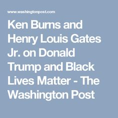 Ken Burns and Henry Louis Gates Jr. on Donald Trump and Black Lives Matter - The Washington Post