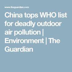 China tops WHO list for deadly outdoor air pollution | Environment | The Guardian