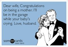 Dear wife, Congratulations on being a mother. Ill be in the garage while your babys crying. Love, husband.
