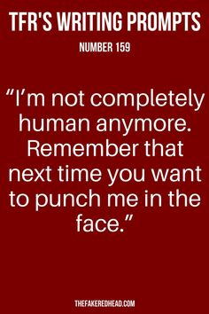 """Writing Prompt   """"I'm not completely human anymore, remember that next time you want to punch me in the face."""""""