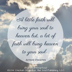 """A little faith will bring your soul to heaven but a lot of faith will bring heaven to your soul."" ~Author Unknown #quotes #faith #ChickenSoupfortheSoul"