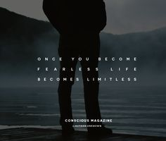 Once you become fearless life becomes limitless. #consciousdaily http://consciousmagazine.co/become-fearless-life-becomes-limitless/?utm_campaign=coschedule&utm_source=pinterest&utm_medium=Conscious%20Magazine&utm_content=Once%20you%20become%20fearless%20life%20becomes%20limitless