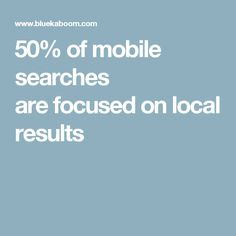 50% of mobile searches are focused on local results