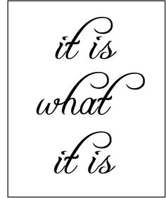 It is what it is. ***** Printed on your choice of backgrounds: card stock in white, cream, gray or sand; or lightweight paper that looks