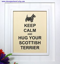 A fun poster for Scottie owners! This popular poster reads, Keep Calm and Hug Your Scottish Terrier. The artwork above the inscription is a portrait of a Scottish Terrier. ART PRINT SIZE: >> x cm by cm) image printed on 8 x 11 cm by cm) paper. I Love Dogs, Puppy Love, Cute Dogs, Dog Signs, Hug You, Terrier Dogs, Dog Quotes, Little Dogs, Mans Best Friend