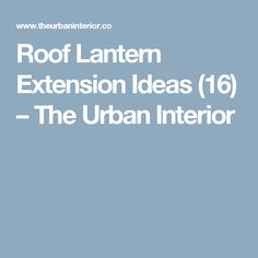 Roof Lantern Extension Ideas - The Urban Interior Roof Lantern, Extension Ideas, Metal Roof, Extensions, Lanterns, Urban, Interior, Design Interiors, Lamps
