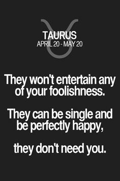 They won't entertain any of your foolishness. They can be single and be perfectly happy, they don't need you. Taurus | Taurus Quotes | Taurus Zodiac Signs