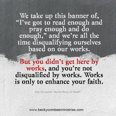 """We take up this banner of, """"I've got to read enough and pray enough and do enough,"""" and we're all the time disqualifying ourselves based on our works. But you didn't get here by works, and you're not disqualified by works. Works is only to enhance your faith, to build up your faith. ~ Becky Combee"""