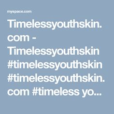 Timelessyouthskin.com - Timelessyouthskin #timelessyouthskin #timelessyouthskin.com #timeless youth skin shared some images of Myspace, visit now. https://myspace.com/timelessyouthskin/video/timelessyouthskin-timelessyouthskin.com-timeless-youth-skin-/109928656?mri=112641073