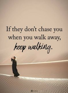 Quotes If they don't chase you when you walk away. Keep walking.