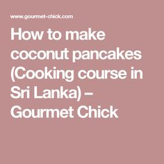 How to make coconut pancakes (Cooking course in Sri Lanka) – Gourmet Chick
