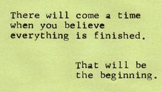 Love Love LOVE this quote SO MUCH! There will come a time when you believe everything is finished. That will be the Beginning. #Beginning #End #Quotes #Words #Sayings #Life #Inspiration