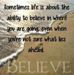 Sometimes life is about the ability to believe in where you are going, even when you're not sure what lies ahead. BELIEVE