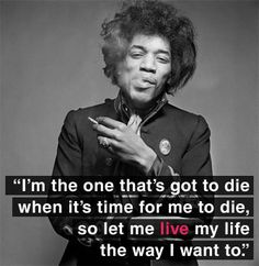 I have seen this quote by Jimi Hendrix while I was in my teens and it always stood with me. It's my life and no one can live it for me and I should never let anyone dictate to me how my life should proceed.