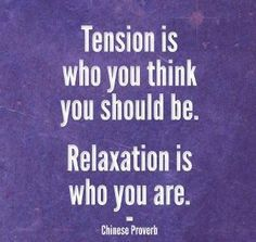 Tension is who you think you should be. Relaxation is who you are. ~Chinese Proverb