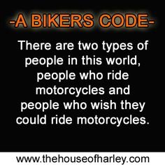 There are two types of people in this world. People who ride motorcycles and people who wish they could ride motorcycles! visit www.thehouseofharley.com for all your Harley Davidson Needs