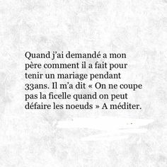 When I asked my father how he managed his 33 years of marriage, he said to me : ''You don't cut the string when you can untie the knots. Romantic Love Quotes, Love Quotes For Him, Me Quotes, Positive Mind, Positive Quotes, French Quotes, Some Words, Quotations, Inspirational Quotes