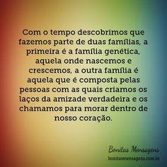 Com o tempo descobrimos que fazemos parte de duas famílias, a primeira é a família genética, aquela onde nascemos e crescemos, a outra família é aquela que é composta pelas pessoas com as quais criamos os laços da amizade verdadeira e os chamamos para morar dentro de nosso coração.