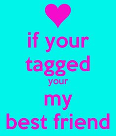 if your tagged i love u pictures   if your tagged your my best friend - KEEP CALM AND CARRY ON Image ...