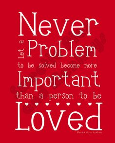 """Never let a problem to be solved become more important than a person to be loved."" -Thomas S. Monson"