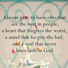 Always pray to have eyes that see the best in people,  a heart that forgives the worst,  a mind that forgets the bad,  and a soul that never  loses faith in God. - Sempre rezar para ter olhos que vêem o melhor das pessoas,  um coração que perdoa o pior,  uma mente que se esquece o mal,  e uma alma que nunca  perde a fé em Deus. - 19823_597335100281498_1629047165_n.jpg (403×403)