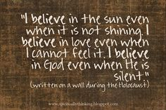 I believe in the sun even when it is not shining. I believe in love even when I cannot feel it. I believe in God even when He is silent.  ~written on a wall during the holocaust~