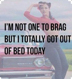 I'm not one to brag, but I totally got out of bed today.