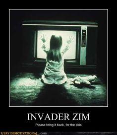 INVADER ZIM.  Pwease?  For da childwin?