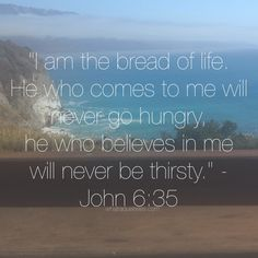 """I am the bread of life. He who comes to me will never go hungry, and he who believes in me will never be thirsty."" John 6:35"