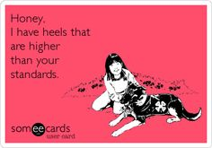 Honey, I have heels that are higher than your standards.