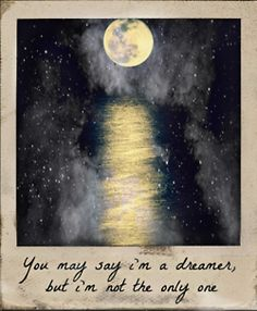 John Lennon...Imagine... This may be my very favorite song and lyric. Never, ever stop being a dreamer. Keep dreaming!!